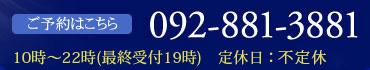 ご予約はこちらTEL:092-881-3881 営業時間10時~22時(最終受付19時) 定休日:毎週火曜日